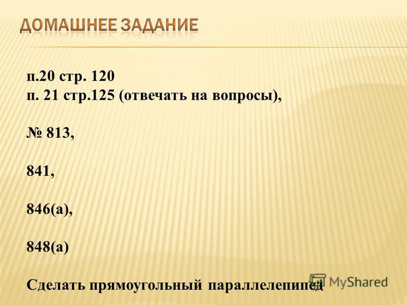 п.20 стр. 120 п. 21 стр.125 (отвечать на вопросы), 813, 841, 846(а), 848(а) Сделать прямоугольный параллелепипед