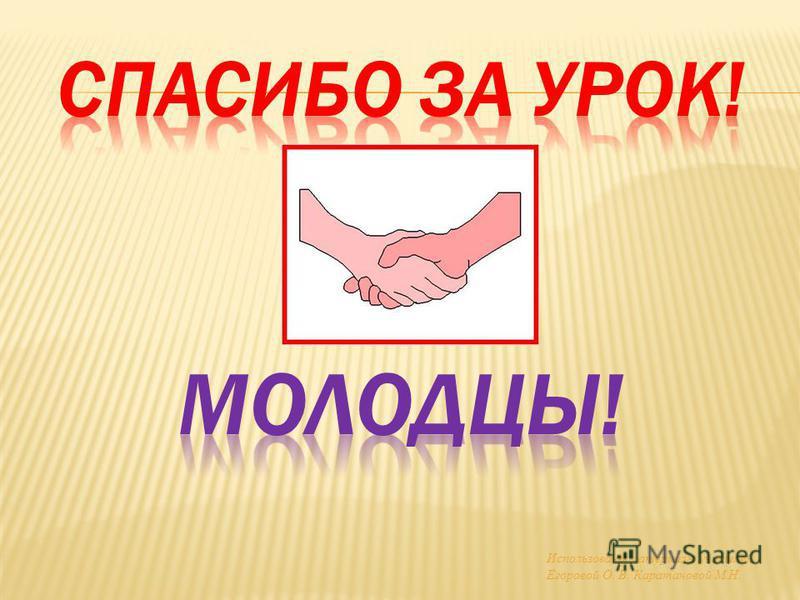 Использованы материалы учителей Егоровой О. В. Каратановой М.Н.