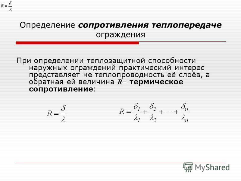 Определение сопротивления теплопередаче ограждения При определении теплозащитной способности наружных ограждений практический интерес представляет не теплопроводность её слоёв, а обратная ей величина R – термическое сопротивление: