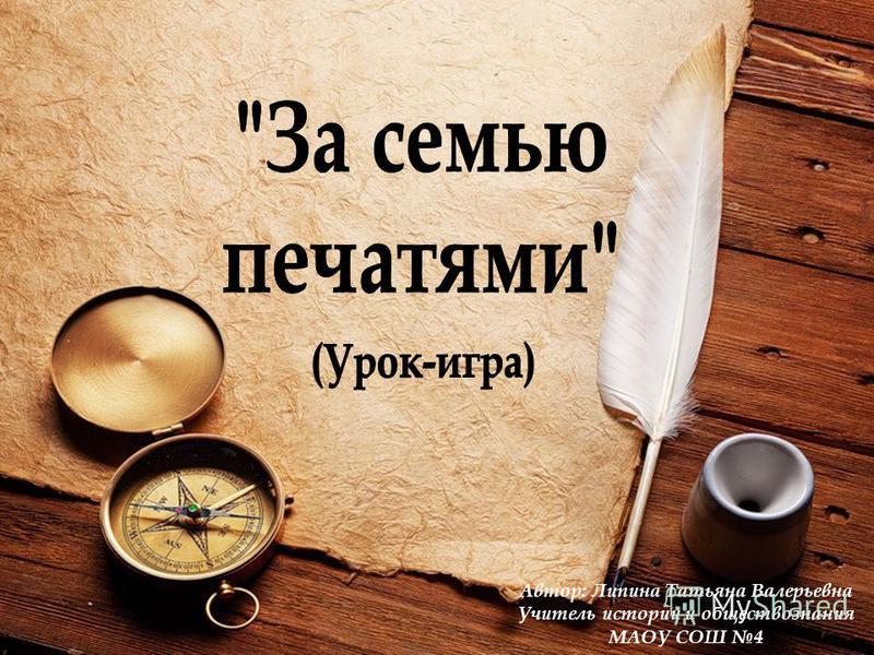 Автор: Липина Татьяна Валерьевна Учитель истории и обществознания МАОУ СОШ 4