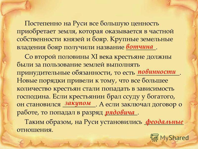 Постепенно на Руси все большую ценность приобретает земля, которая оказывается в частной собственности князей и бояр. Крупные земельные владения бояр получили название _________. Со второй половины XI века крестьяне должны были за пользование землей