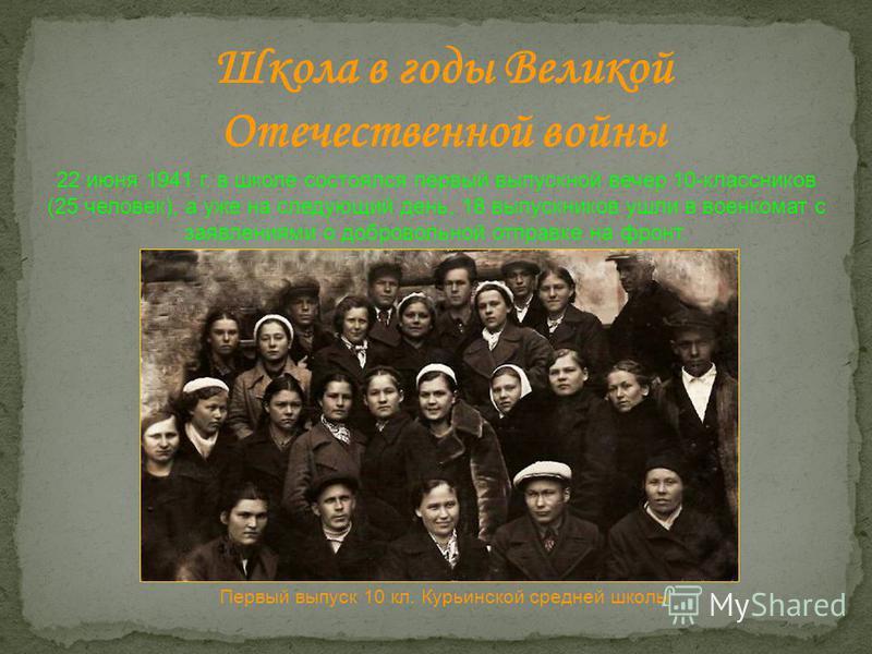 Школа в годы Великой Отечественной войны 22 июня 1941 г. в школе состоялся первый выпускной вечер 10-классников (25 человек), а уже на следующий день, 18 выпускников ушли в военкомат с заявлениями о добровольной отправке на фронт. Первый выпуск 10 кл
