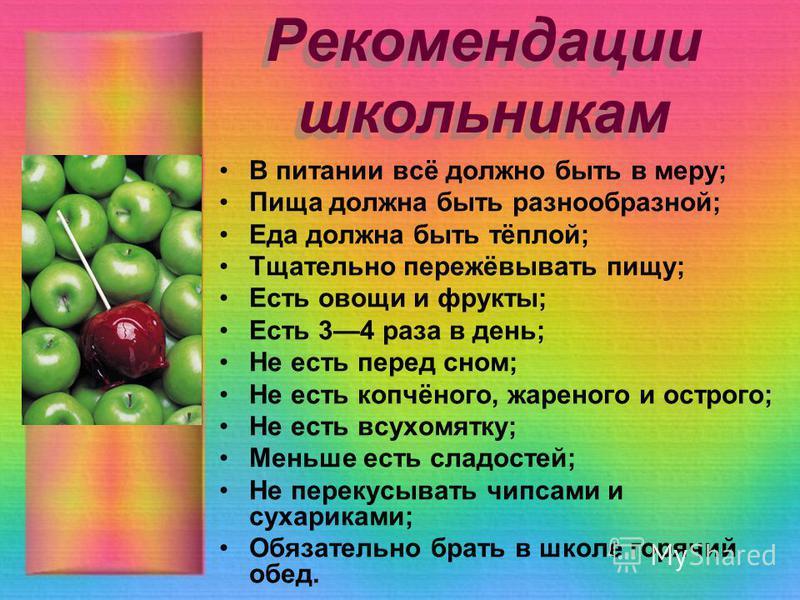 Рекомендации школьникам В питании всё должно быть в меру; Пища должна быть разнообразной; Еда должна быть тёплой; Тщательно пережёвывать пищу; Есть овощи и фрукты; Есть 34 раза в день; Не есть перед сном; Не есть копчёного, жареного и острого; Не ест