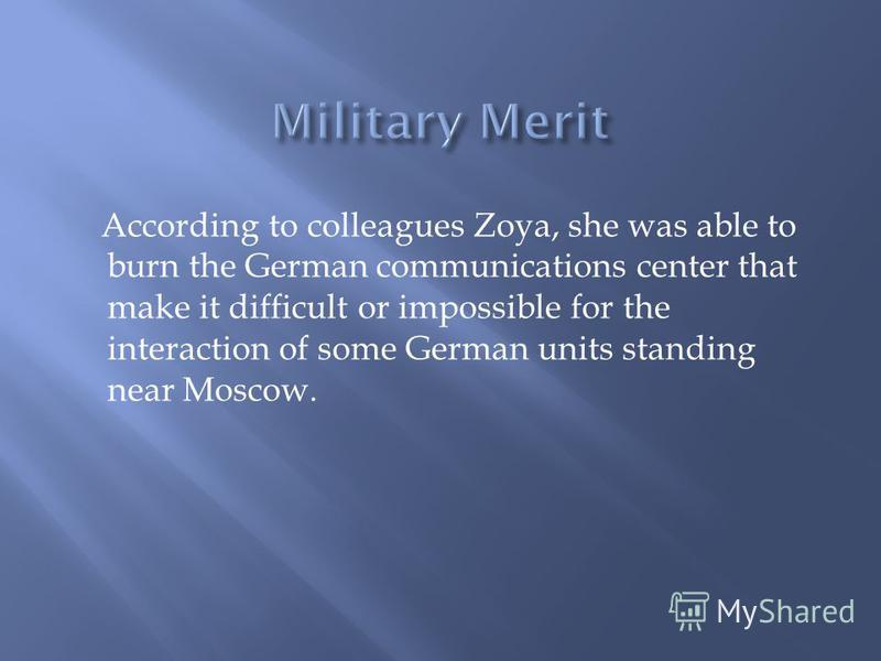 According to colleagues Zoya, she was able to burn the German communications center that make it difficult or impossible for the interaction of some German units standing near Moscow.