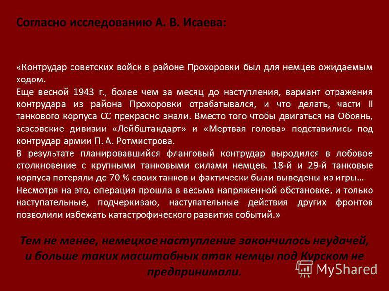 Согласно исследованию А. В. Исаева: «Контрудар советских войск в районе Прохоровки был для немцев ожидаемым ходом. Еще весной 1943 г., более чем за месяц до наступления, вариант отражения контрудара из района Прохоровки отрабатывался, и что делать, ч