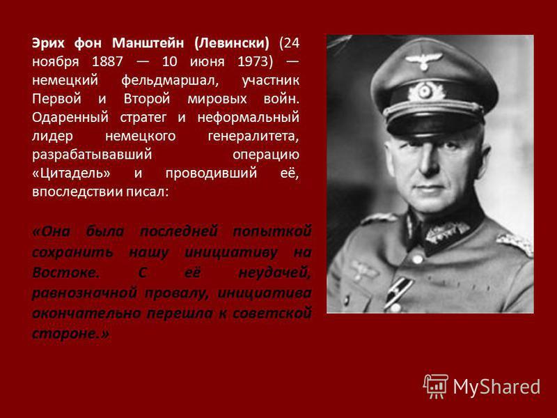 Эрих фон Манштейн (Левински) (24 ноября 1887 10 июня 1973) немецкий фельдмаршал, участник Первой и Второй мировых войн. Одаренный стратег и неформальный лидер немецкого генералитета, разрабатывавший операцию «Цитадель» и проводивший её, впоследствии