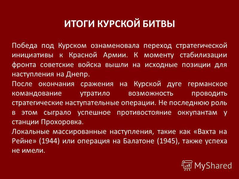 ИТОГИ КУРСКОЙ БИТВЫ Победа под Курском ознаменовала переход стратегической инициативы к Красной Армии. К моменту стабилизации фронта советские войска вышли на исходные позиции для наступления на Днепр. После окончания сражения на Курской дуге германс