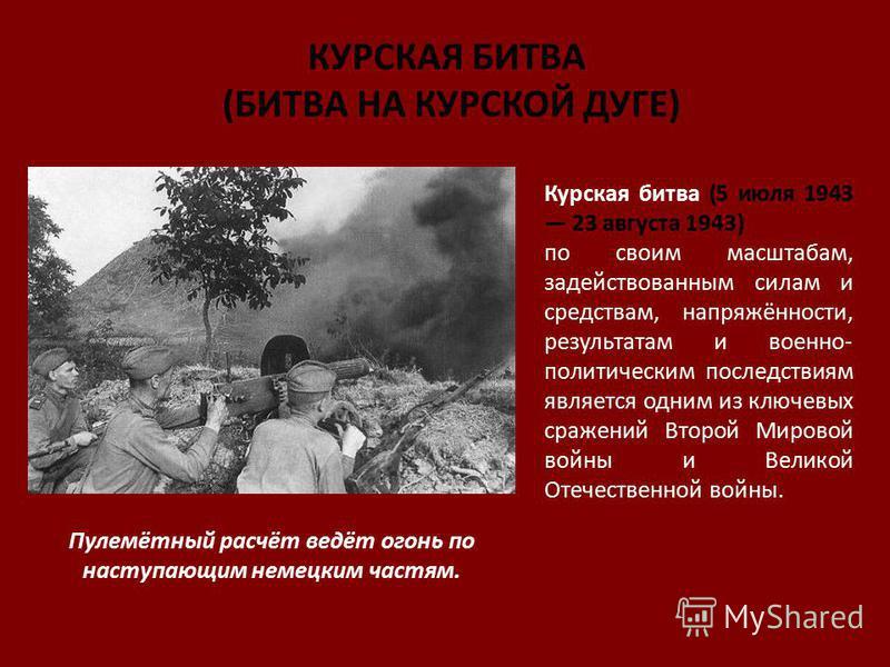 КУРСКАЯ БИТВА (БИТВА НА КУРСКОЙ ДУГЕ) Курская битва (5 июля 1943 23 августа 1943) по своим масштабам, задействованным силам и средствам, напряжённости, результатам и военно- политическим последствиям является одним из ключевых сражений Второй Мировой