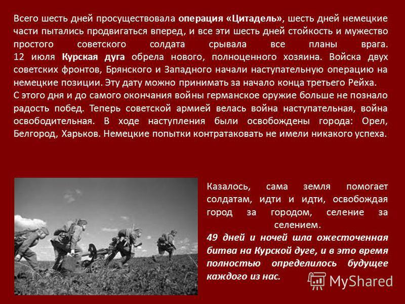 Всего шесть дней просуществовала операция «Цитадель», шесть дней немецкие части пытались продвигаться вперед, и все эти шесть дней стойкость и мужество простого советского солдата срывала все планы врага. 12 июля Курская дуга обрела нового, полноценн