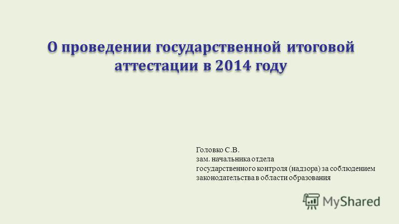 О проведении государственной итоговой аттестации в 2014 году Головко С.В. зам. начальника отдела государственного контроля (надзора) за соблюдением законодательства в области образования