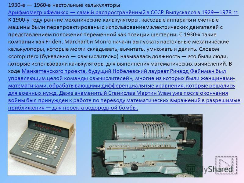 1930-е 1960-е настольные калькуляторы Арифмометр «Феликс» самый распространённый в СССР. Выпускался в 19291978 гг. К 1900-у году ранние механические калькуляторы, кассовые аппараты и счётные машины были перепроектированы с использованием электрически