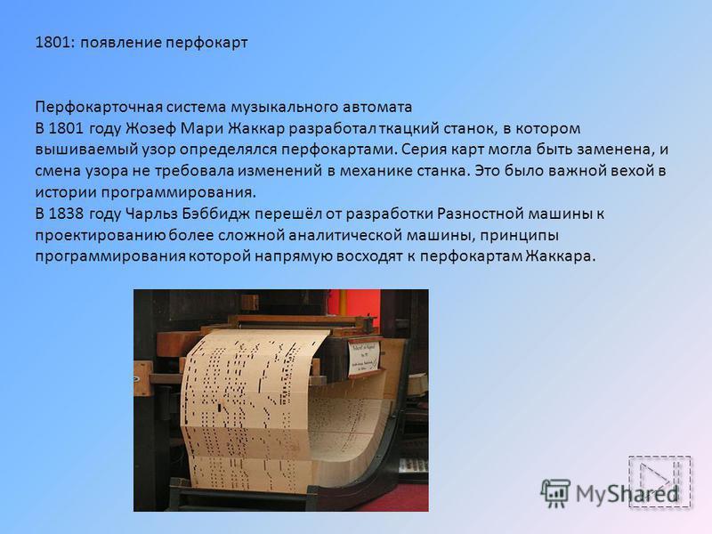 1801: появление перфокарт Перфокарточная система музыкального автомата В 1801 году Жозеф Мари Жаккар разработал ткацкий станок, в котором вышиваемый узор определялся перфокартами. Серия карт могла быть заменена, и смена узора не требовала изменений в
