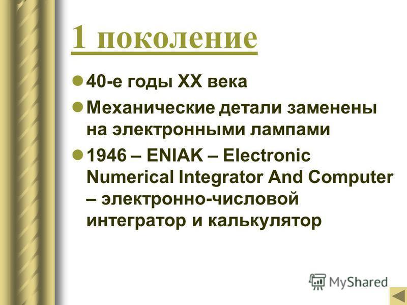 1 поколение 40-е годы ХХ века Механические детали заменены на электронными лампами 1946 – ENIAK – Electronic Numerical Integrator And Computer – электронно-числовой интегратор и калькулятор