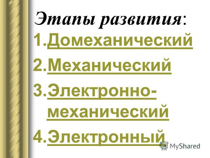 Этапы развития: 1. Домеханический Домеханический 2. Механический Механический 3.Электронно- механический Электронно- механический 4.Электронный Электронный
