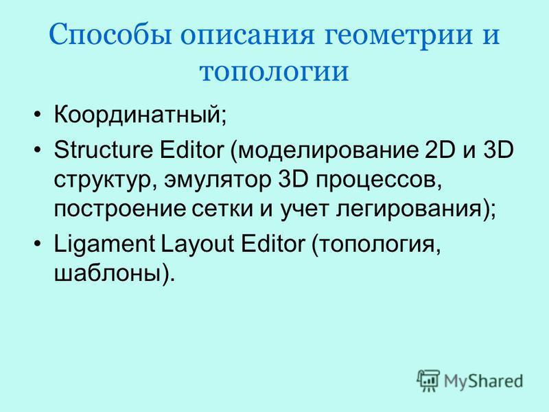 Способы описания геометрии и топологии Координатный; Structure Editor (моделирование 2D и 3D структур, эмулятор 3D процессов, построение сетки и учет легирования); Ligament Layout Editor (топология, шаблоны).