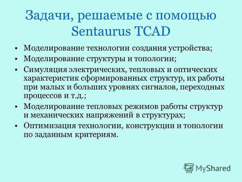 Задачи, решаемые с помощью Sentaurus TCAD Моделирование технологии создания устройства; Моделирование структуры и топологии; Симуляция электрических, тепловых и оптических характеристик сформированных структур, их работы при малых и больших уровнях с