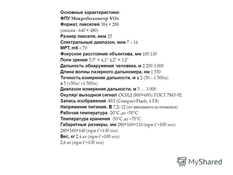 Основные характеристики: ФПУ Микроболометр VOx Формат, пикселей 384 × 288 (опция - 640 × 480) Размер пикселя, мкм 25 Спектральный диапазон, мкм 7 – 14 МРТ, мК < 70 Фокусное расстояние объектива, мм 100 130 Поле зрения 5,5 ° × 4,1 ° 4,2 ° × 3,2 ° Даль