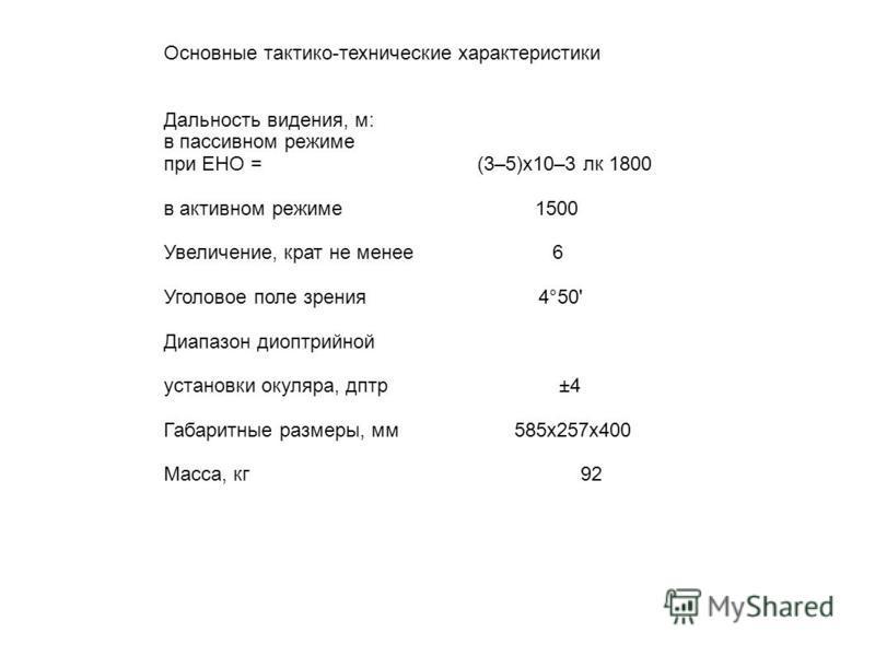 Основные тактико-технические характеристики Дальность видения, м: в пассивном режиме при ЕНО = (3–5)х 10–3 лк 1800 в активном режиме 1500 Увеличение, крат не менее 6 Уголовое поле зрения 4°50' Диапазон диоптрийной установки окуляра, дптр ±4 Габаритны