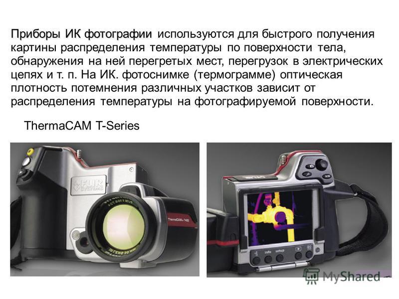 Приборы ИК фотографии Приборы ИК фотографии используются для быстрого получения картины распределения температуры по поверхности тела, обнаружения на ней перегретых мест, перегрузок в электрических цепях и т. п. На ИК. фотоснимке (термограмме) оптиче