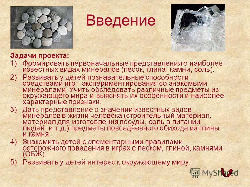 Задачи проекта: 1)Формировать первоначальные представления о наиболее известных видах минералов (песок, глина, камни, соль). 2)Развивать у детей познавательные способности средствами игр - экспериментирования со знакомыми минералами. Учить обследоват