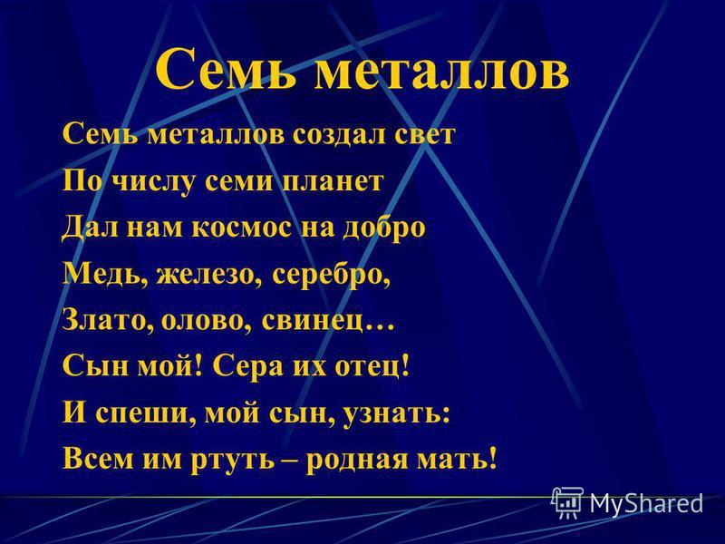 Семь металлов Семь металлов создал свет По числу семи планет Дал нам космос на добро Медь, железо, серебро, Злато, олово, свинец… Сын мой! Сера их отец! И спеши, мой сын, узнать: Всем им ртуть – родная мать!