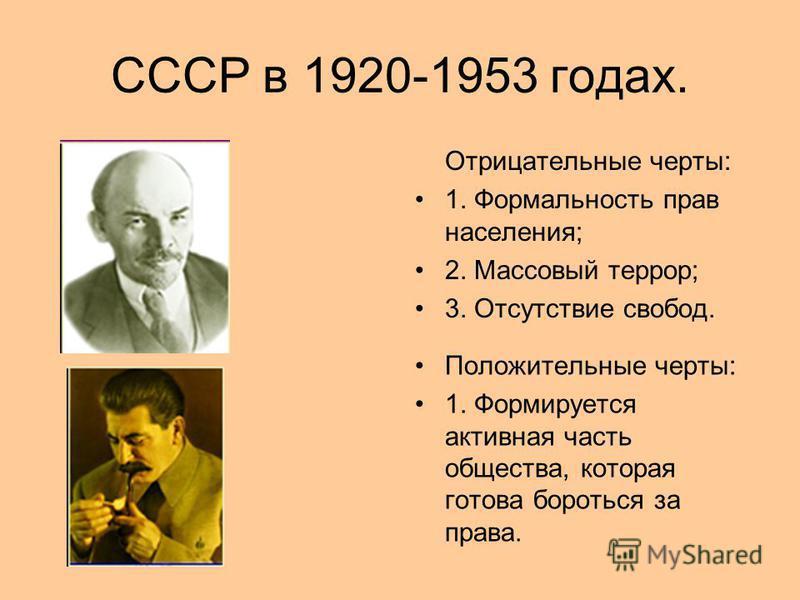 СССР в 1920-1953 годах. Отрицательные черты: 1. Формальность прав населения; 2. Массовый террор; 3. Отсутствие свобод. Положительные черты: 1. Формируется активная часть общества, которая готова бороться за права.