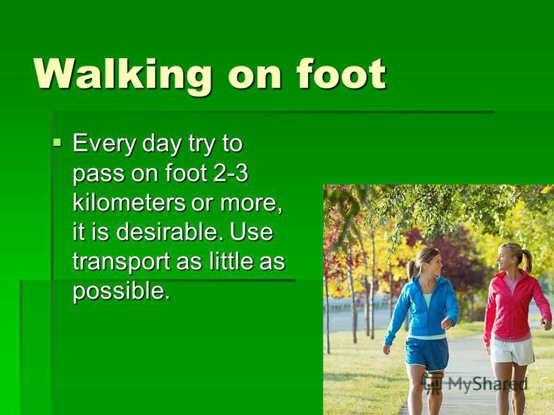 Walking on foot Every day try to pass on foot 2-3 kilometers or more, it is desirable. Use transport as little as possible. Every day try to pass on foot 2-3 kilometers or more, it is desirable. Use transport as little as possible.