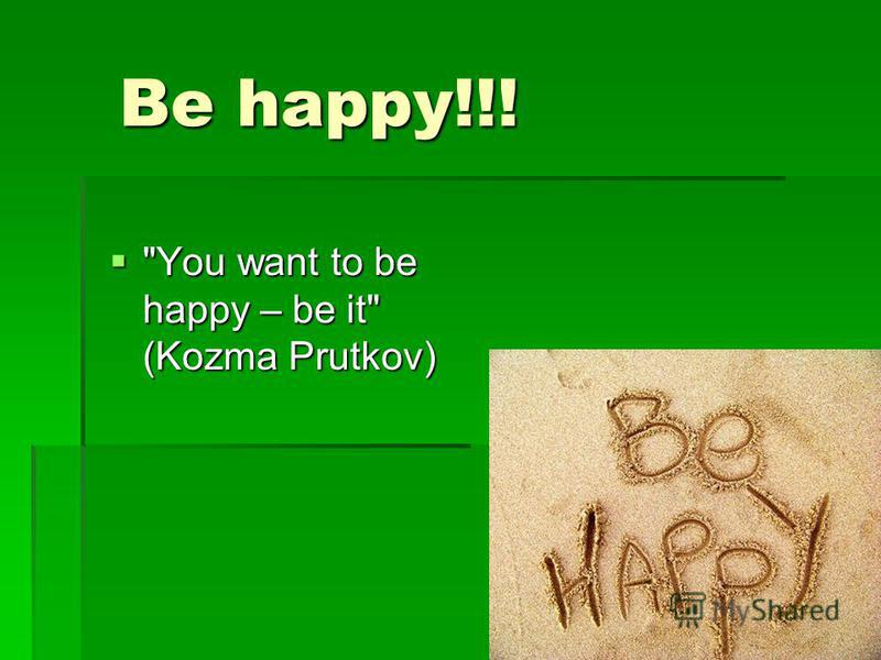 Be happy!!! Be happy!!! You want to be happy – be it (Kozma Prutkov) You want to be happy – be it (Kozma Prutkov)