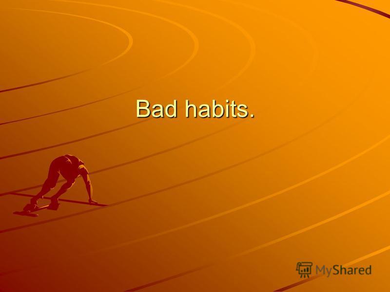 Bad habits.