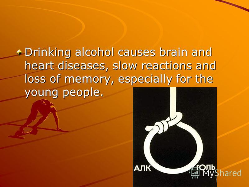 Drinking alcohol causes brain and heart diseases, slow reactions and loss of memory, especially for the young people.