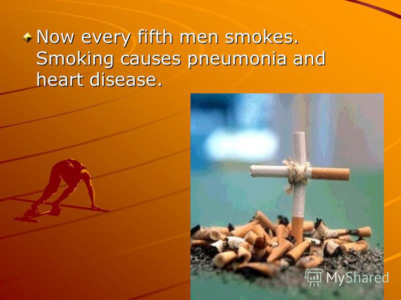 Now every fifth men smokes. Smoking causes pneumonia and heart disease.