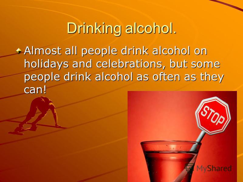 Drinking alcohol. Almost all people drink alcohol on holidays and celebrations, but some people drink alcohol as often as they can!