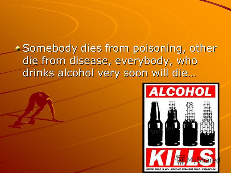 Somebody dies from poisoning, other die from disease, everybody, who drinks alcohol very soon will die…