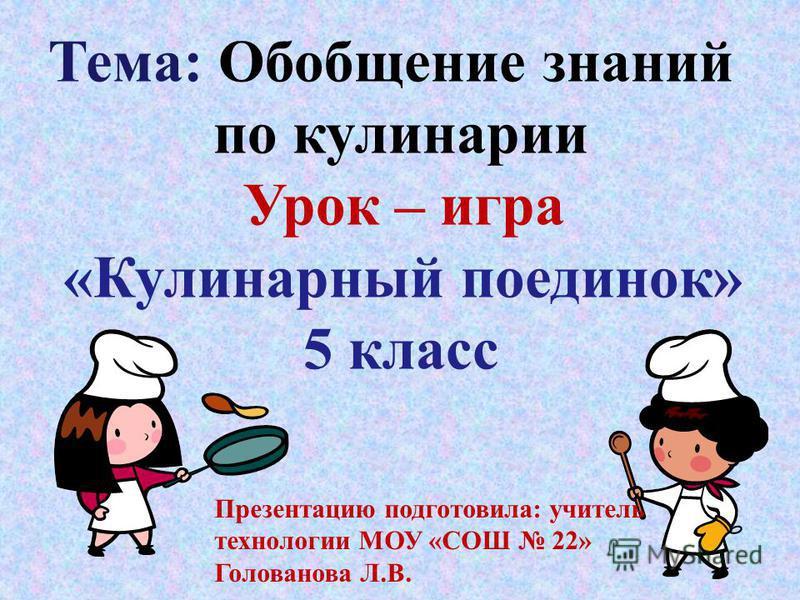 Тема: Обобщение знаний по кулинарии Урок – игра «Кулинарный поединок» 5 класс Презентацию подготовила: учитель технологии МОУ «СОШ 22» Голованова Л.В.
