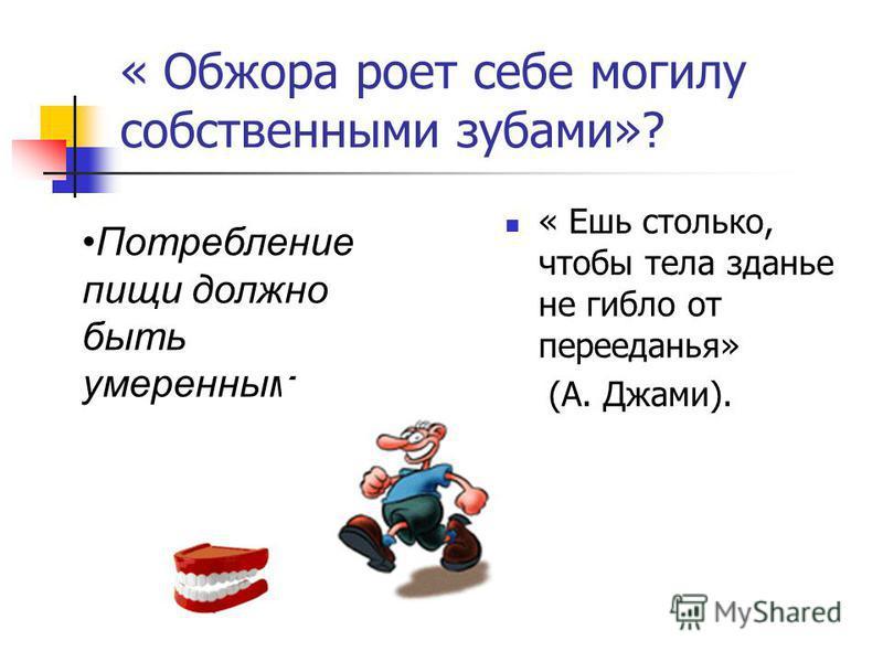 « Обжора роет себе могилу собственными зубами»? « Ешь столько, чтобы тела зданье не гибло от перееданья» (А. Джами). Потребление пищи должно быть умеренным.