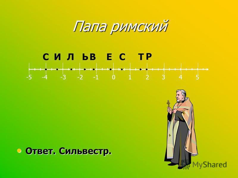 Папа римский Назовите его имя. Назовите его имя. Постройте координатную прямую,выбрав единичный отрезок 3 клетки, и отметьте точки Постройте координатную прямую,выбрав единичный отрезок 3 клетки, и отметьте точки