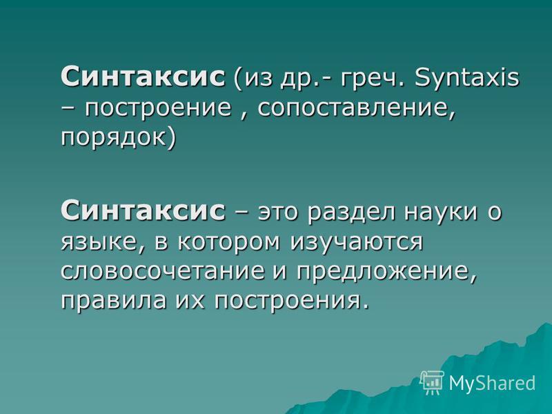 Синтаксис (из др.- греч. Syntaxis – построение, сопоставление, порядок) Синтаксис – это раздел науки о языке, в котором изучаются словосочетание и предложение, правила их построения.