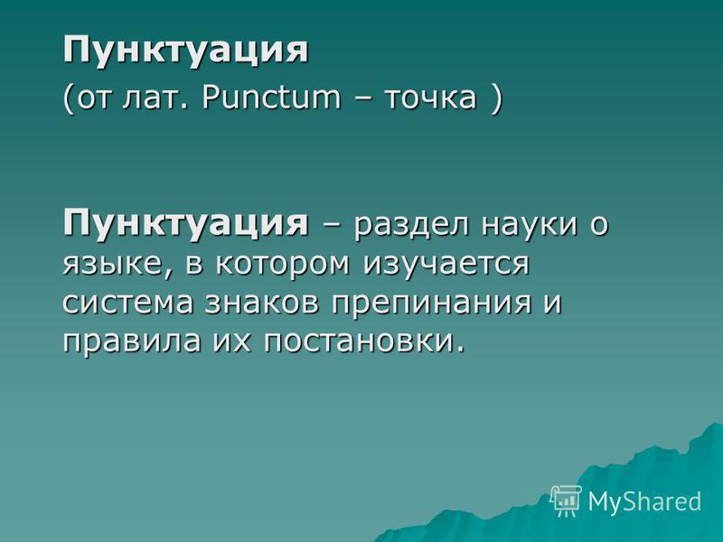 Пунктуация (от лат. Punctum – точка ) Пунктуация – раздел науки о языке, в котором изучается система знаков препинания и правила их постановки.