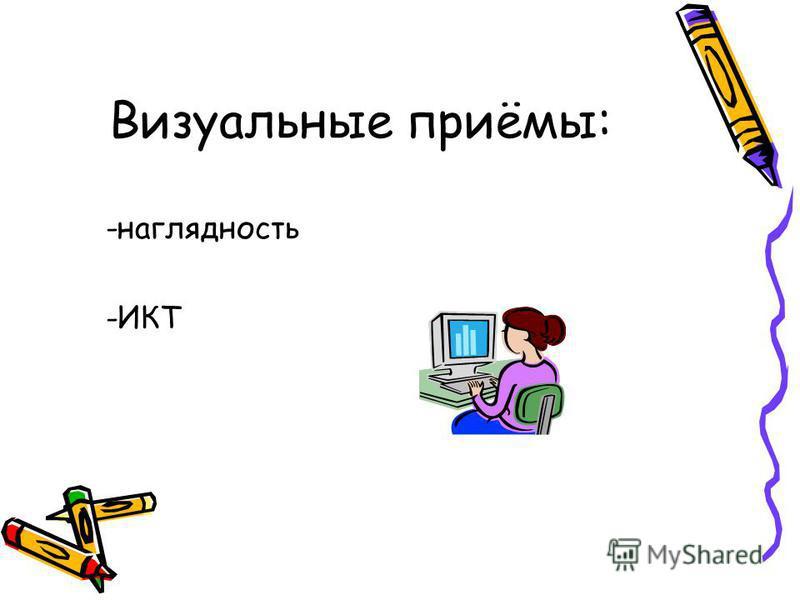 Визуальные приёмы: -наглядность -ИКТ