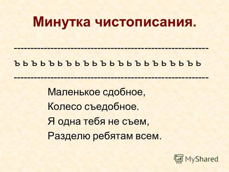 Минутка чистописания. ---------------------------------------------------------- ъ ь ъ ь ъ ь ъ ь ъ ь ъ ь ъ ь ъ ь ъ ь ъ ь ъ ь ---------------------------------------------------------- Маленькое сдобное, Колесо съедобное. Я одна тебя не съем, Разделю