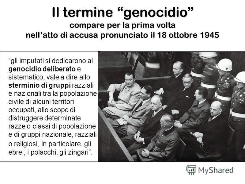 Il termine genocidio compare per la prima volta nellatto di accusa pronunciato il 18 ottobre 1945 gli imputati si dedicarono al genocidio deliberato e sistematico, vale a dire allo sterminio di gruppi razziali e nazionali tra la popolazione civile di