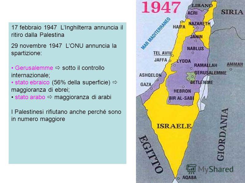 17 febbraio 1947 LInghilterra annuncia il ritiro dalla Palestina 29 novembre 1947 LONU annuncia la spartizione: Gerusalemme sotto il controllo internazionale; stato ebraico (56% della superficie) maggioranza di ebrei; stato arabo maggioranza di arabi
