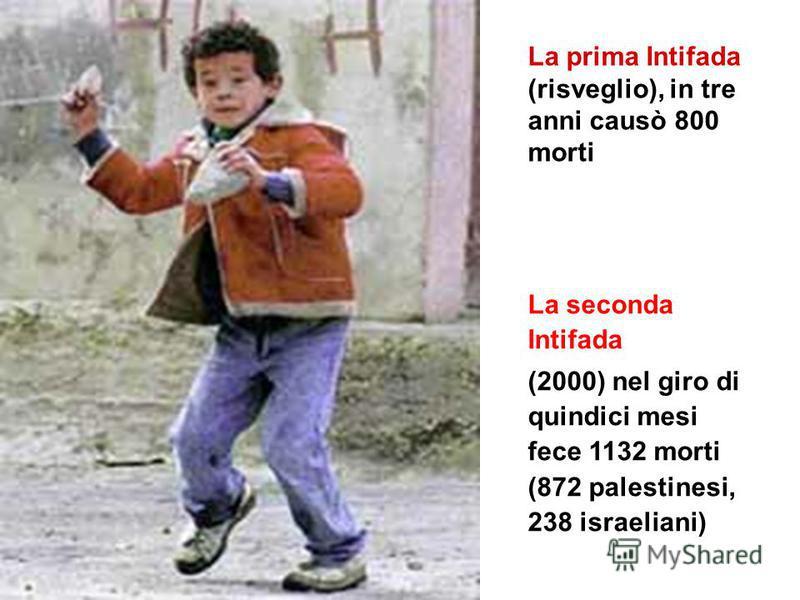 La prima Intifada (risveglio), in tre anni causò 800 morti La seconda Intifada (2000) nel giro di quindici mesi fece 1132 morti (872 palestinesi, 238 israeliani)