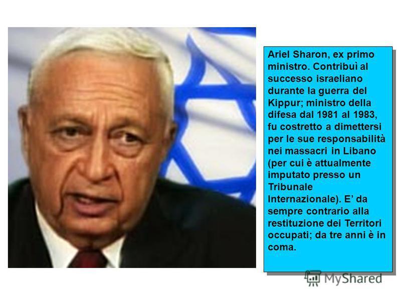 Ariel Sharon, ex primo ministro. Contribuì al successo israeliano durante la guerra del Kippur; ministro della difesa dal 1981 al 1983, fu costretto a dimettersi per le sue responsabilità nei massacri in Libano (per cui è attualmente imputato presso