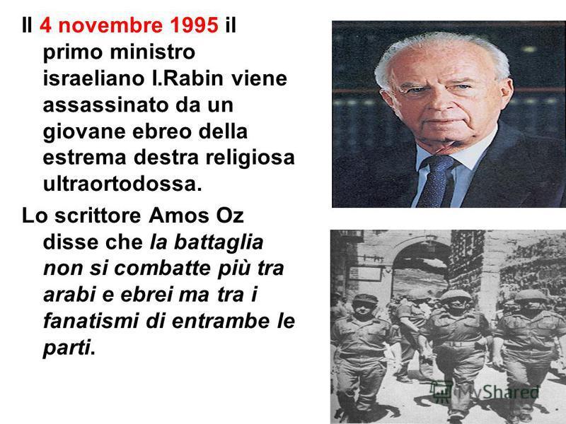 36 Il 4 novembre 1995 il primo ministro israeliano I.Rabin viene assassinato da un giovane ebreo della estrema destra religiosa ultraortodossa. Lo scrittore Amos Oz disse che la battaglia non si combatte più tra arabi e ebrei ma tra i fanatismi di en
