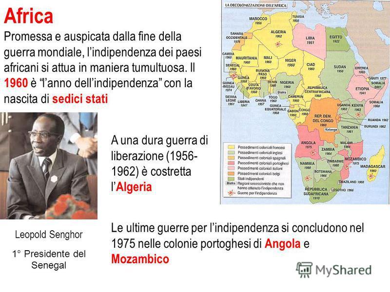 Africa Promessa e auspicata dalla fine della guerra mondiale, lindipendenza dei paesi africani si attua in maniera tumultuosa. Il 1960 è lanno dellindipendenza con la nascita di sedici stati Le ultime guerre per lindipendenza si concludono nel 1975 n