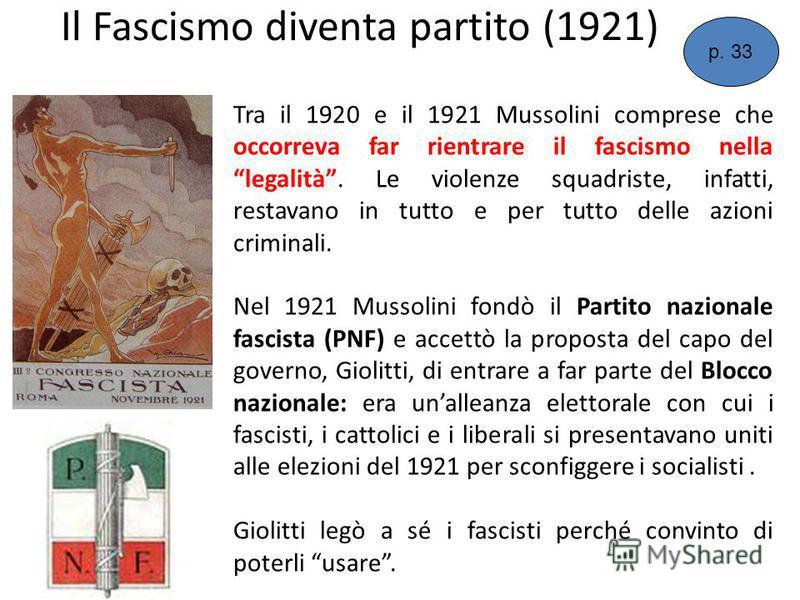 Il Fascismo diventa partito (1921) Tra il 1920 e il 1921 Mussolini comprese che occorreva far rientrare il fascismo nella legalità. Le violenze squadriste, infatti, restavano in tutto e per tutto delle azioni criminali. Nel 1921 Mussolini fondò il Pa