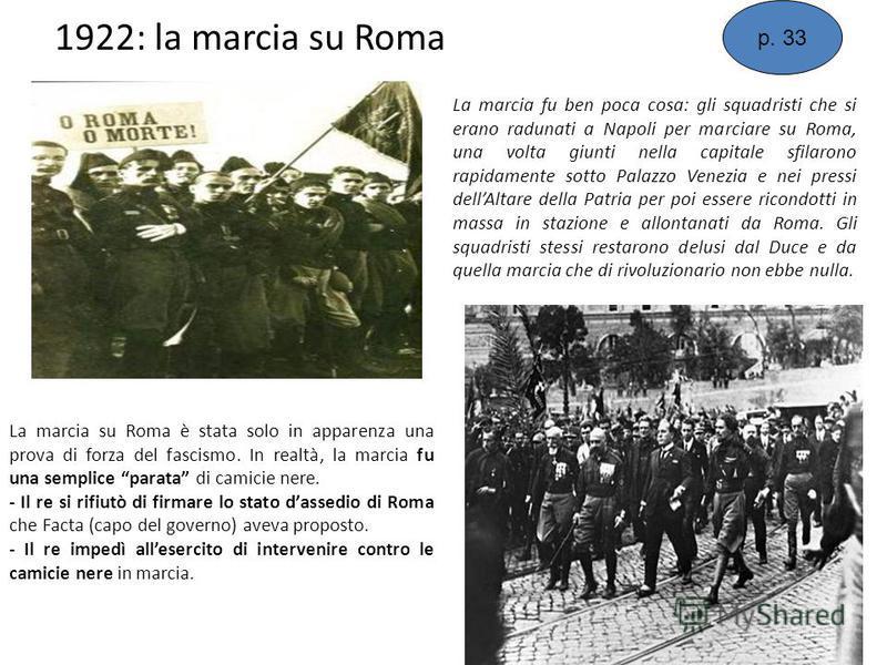 1922: la marcia su Roma La marcia su Roma è stata solo in apparenza una prova di forza del fascismo. In realtà, la marcia fu una semplice parata di camicie nere. - Il re si rifiutò di firmare lo stato dassedio di Roma che Facta (capo del governo) ave