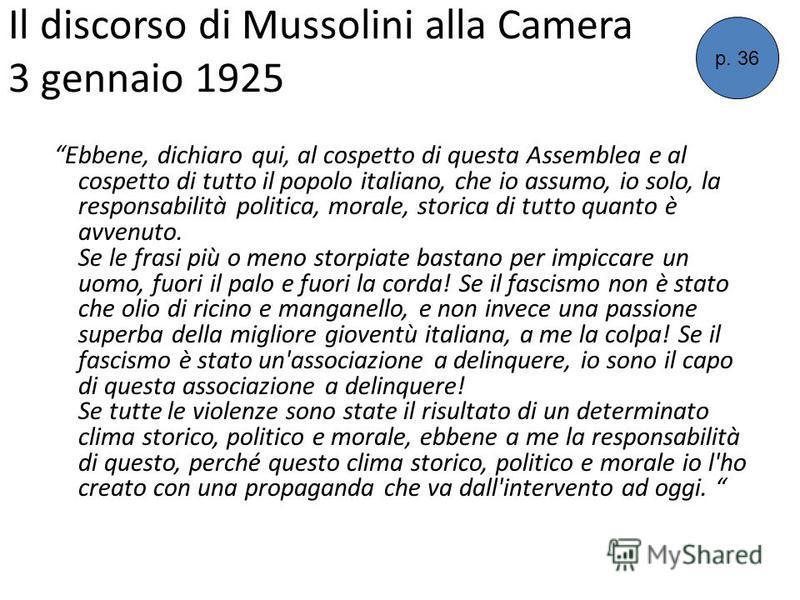Il discorso di Mussolini alla Camera 3 gennaio 1925 Ebbene, dichiaro qui, al cospetto di questa Assemblea e al cospetto di tutto il popolo italiano, che io assumo, io solo, la responsabilità politica, morale, storica di tutto quanto è avvenuto. Se le