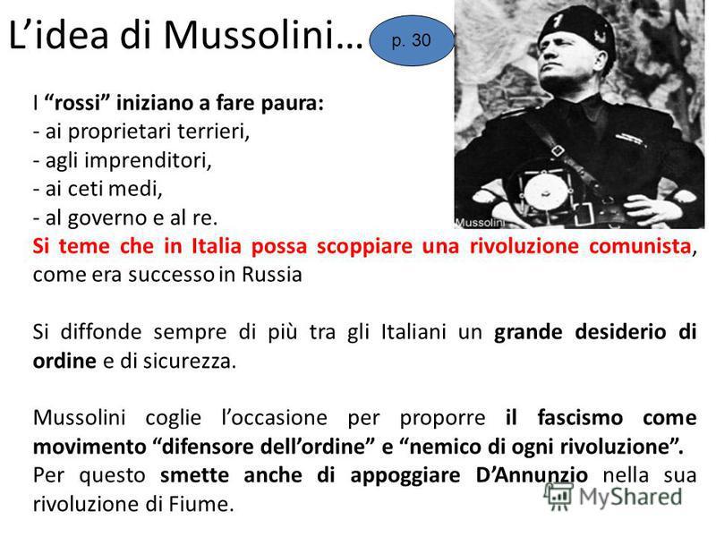 Lidea di Mussolini… I rossi iniziano a fare paura: - ai proprietari terrieri, - agli imprenditori, - ai ceti medi, - al governo e al re. Si teme che in Italia possa scoppiare una rivoluzione comunista, come era successo in Russia Si diffonde sempre d